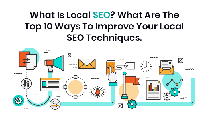 What Is Local SEO? What Are The Top 10 Ways To Improve Your Local SEO Techniques